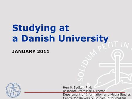Studying at a Danish University JANUARY 2011 Henrik Bødker, Phd. Associate Professor, Director Department of Information and Media Studies & Centre for.
