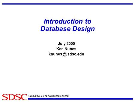 SAN DIEGO SUPERCOMPUTER CENTER Introduction to Database Design July 2005 Ken Nunes sdsc.edu.