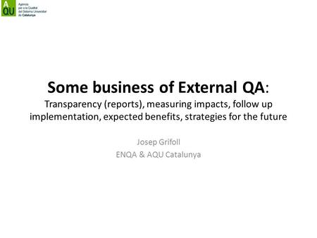 Some business of External QA: Transparency (reports), measuring impacts, follow up implementation, expected benefits, strategies for the future Josep Grifoll.
