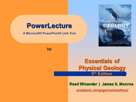 PowerLecture A Microsoft® PowerPoint® Link Tool for academic.cengage/com/earthsci Essentials of Physical Geology 5 th Edition Reed Wicander | James S.