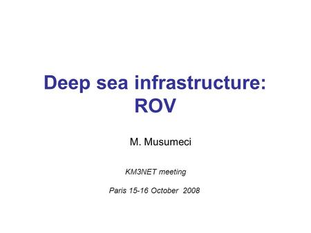Deep sea infrastructure: ROV M. Musumeci KM3NET meeting Paris 15-16 October 2008.
