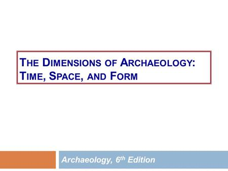 T HE D IMENSIONS OF A RCHAEOLOGY : T IME, S PACE, AND F ORM Archaeology, 6 th Edition.