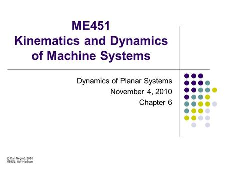 ME451 Kinematics and Dynamics of Machine Systems Dynamics of Planar Systems November 4, 2010 Chapter 6 © Dan Negrut, 2010 ME451, UW-Madison TexPoint fonts.