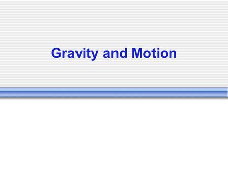 Gravity and Motion Thought that an objects mass determined how fast it would fall. If you dropped a baseball and a marble at the same time, he would.