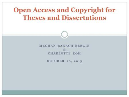 MEGHAN BANACH BERGIN & CHARLOTTE ROH OCTOBER 20, 2015 Open Access and Copyright for Theses and Dissertations.