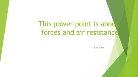 This power point is about forces and air resistance By Owen.