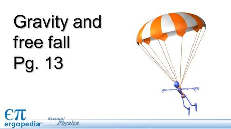 Gravity and free fall Pg. 13. Objectives Define the conditions for free fall. Describe and analyze the motion of objects in free fall using the equations.