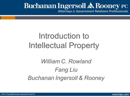 Www.bipc.com © 2012 Copyright Buchanan Ingersoll & Rooney PC William C. Rowland Fang Liu Buchanan Ingersoll & Rooney Introduction to Intellectual Property.