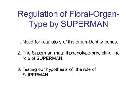 Regulation of Floral-Organ- Type by SUPERMAN 1.Need for regulators of the organ-identity genes. 2.The Superman mutant phenotype-predicting the role of.