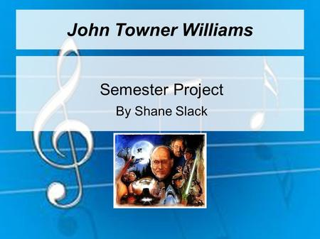 John Towner Williams Semester Project By Shane Slack.