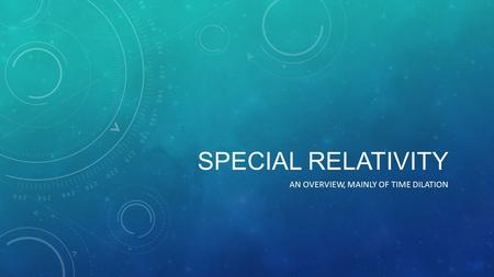 SPECIAL RELATIVITY AN OVERVIEW, MAINLY OF TIME DILATION.