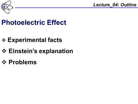Lecture_04: Outline Photoelectric Effect  Experimental facts  Einstein's explanation  Problems.