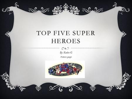 TOP FIVE SUPER HEROES By: Kaden G Pictures: google.