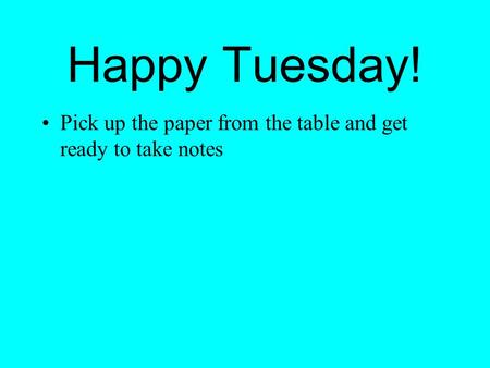 Happy Tuesday! Pick up the paper from the table and get ready to take notes.