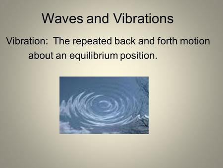 Waves and Vibrations Vibration: The repeated back and forth motion about an equilibrium position.