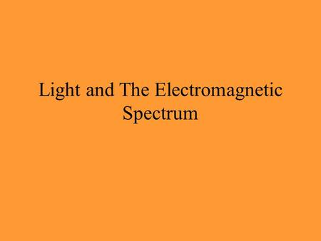 "Light and The Electromagnetic Spectrum Why do we have to study ""light""?... Because almost everything in astronomy is known because of light (or some."