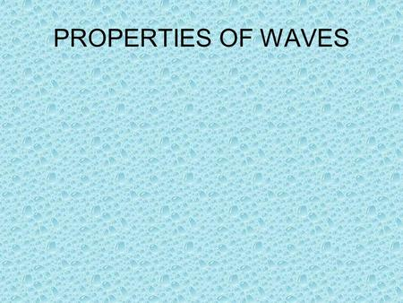 PROPERTIES OF WAVES. Waves A wave is a means of transferring energy and information from one point to another without there being any transfer of matter.