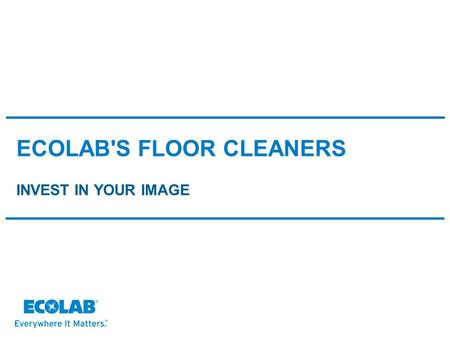 ECOLAB'S FLOOR CLEANERS INVEST IN YOUR IMAGE. CUSTOMERS SERVED Markets connected by common value drivers.