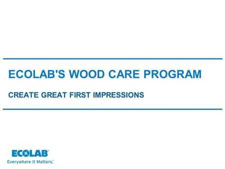ECOLAB'S WOOD CARE PROGRAM CREATE GREAT FIRST IMPRESSIONS.