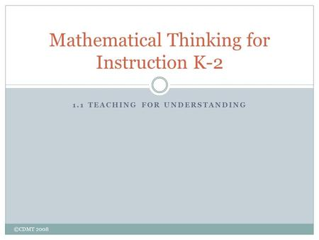 1.1 TEACHING FOR UNDERSTANDING Mathematical Thinking for Instruction K-2 ©CDMT 2008.