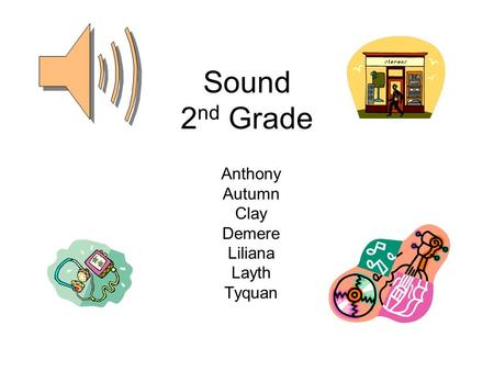 Sound 2 nd Grade Anthony Autumn Clay Demere Liliana Layth Tyquan.
