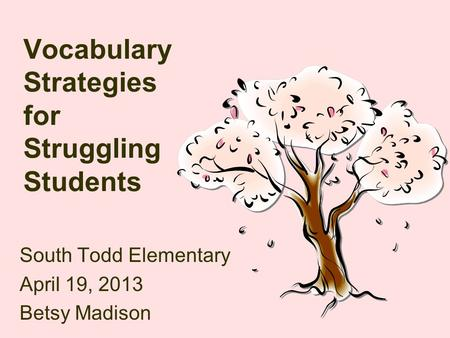 Vocabulary Strategies for Struggling Students South Todd Elementary April 19, 2013 Betsy Madison.