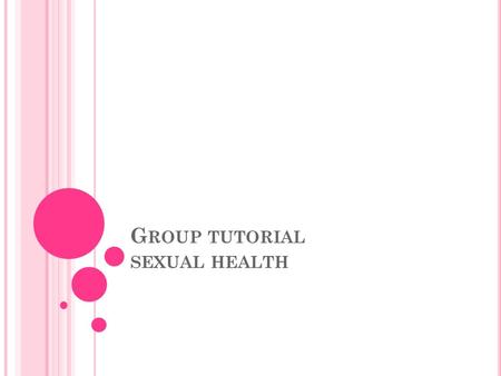 G ROUP TUTORIAL SEXUAL HEALTH. Aims To know about good sexual health Objectives Outline what is meant by an STI List ways that they can be transmitted.