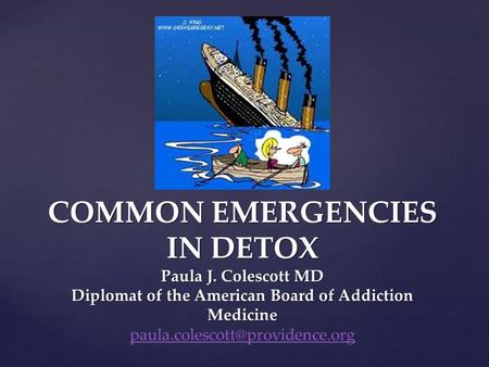 COMMON EMERGENCIES IN DETOX Paula J. Colescott MD Diplomat of the American Board of Addiction Medicine COMMON EMERGENCIES IN DETOX Paula J. Colescott MD.