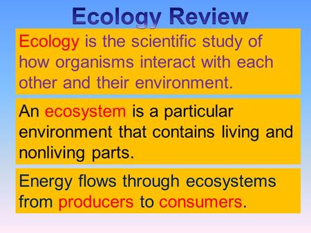 An ecosystem is a particular environment that contains living and nonliving parts. Ecology is the scientific study of how organisms interact with each.