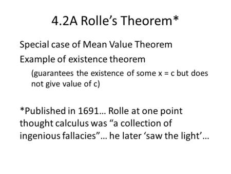4.2A Rolle's Theorem* Special case of Mean Value Theorem Example of existence theorem (guarantees the existence of some x = c but does not give value of.