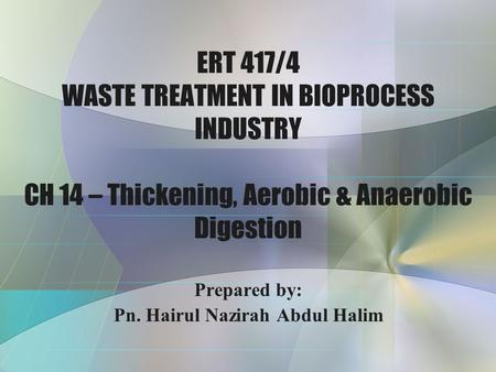 ERT 417/4 WASTE TREATMENT IN BIOPROCESS INDUSTRY CH 14 – Thickening, Aerobic & Anaerobic Digestion Prepared by: Pn. Hairul Nazirah Abdul Halim.