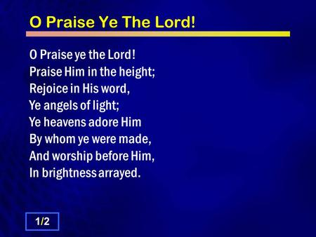 O Praise Ye The Lord! O Praise ye the Lord! Praise Him in the height; Rejoice in His word, Ye angels of light; Ye heavens adore Him By whom ye were made,