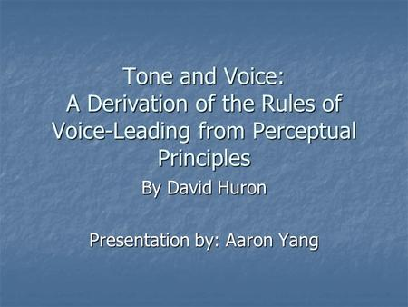Tone and Voice: A Derivation of the Rules of Voice-Leading from Perceptual Principles By David Huron Presentation by: Aaron Yang.