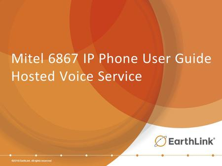 ©2016 EarthLink. All rights reserved. Mitel 6867 IP Phone User Guide Hosted Voice Service.