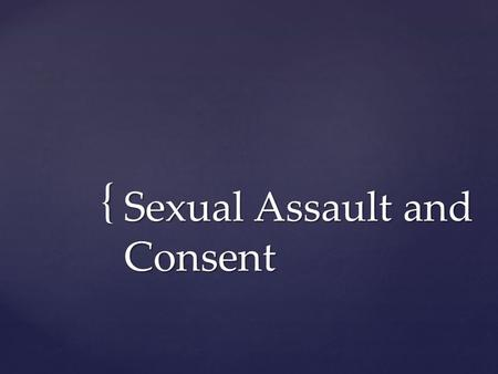 "{ Sexual Assault and Consent.  Consent means that ""yes"" means yes and ""no"" means no.  Without a clear ""yes"", you do not have consent and sex should."