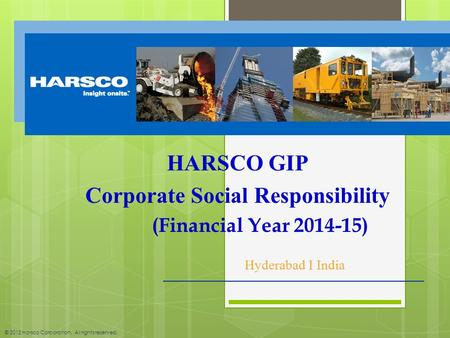 © 2012 Harsco Corporation. All rights reserved. HARSCO GIP Corporate Social Responsibility (Financial Year 2014-15) Hyderabad I India.