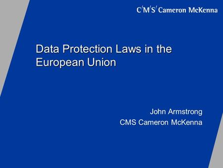 Data Protection Laws in the European Union John Armstrong CMS Cameron McKenna.