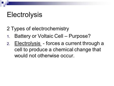 Electrolysis 2 Types of electrochemistry 1. Battery or Voltaic Cell – Purpose? 2. Electrolysis - forces a current through a cell to produce a chemical.
