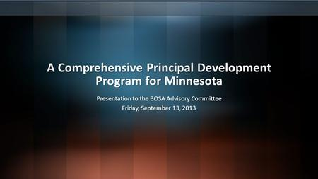 A Comprehensive Principal Development Program for Minnesota Presentation to the BOSA Advisory Committee Friday, September 13, 2013.