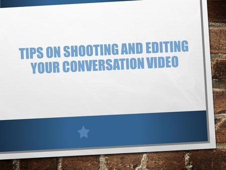TIPS ON SHOOTING AND EDITING YOUR CONVERSATION VIDEO.