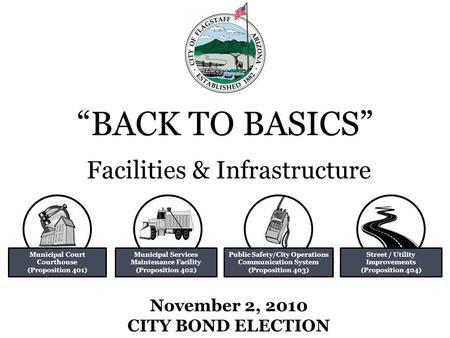 """BACK TO BASICS"" November 2, 2010 CITY BOND ELECTION Facilities & Infrastructure Municipal Court Courthouse (Proposition 401) Municipal Services Maintenance."