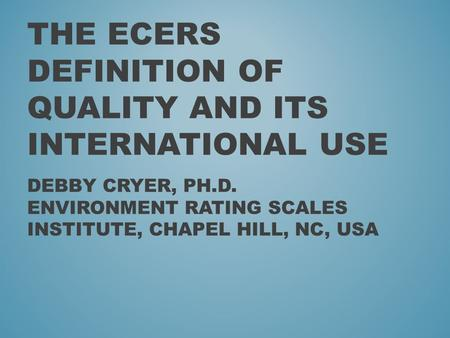 THE ECERS DEFINITION OF QUALITY AND ITS INTERNATIONAL USE DEBBY CRYER, PH.D. ENVIRONMENT RATING SCALES INSTITUTE, CHAPEL HILL, NC, USA.