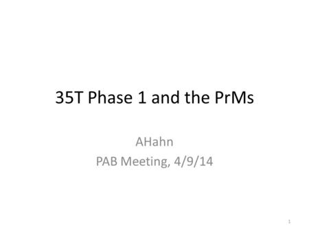 35T Phase 1 and the PrMs AHahn PAB Meeting, 4/9/14 1.
