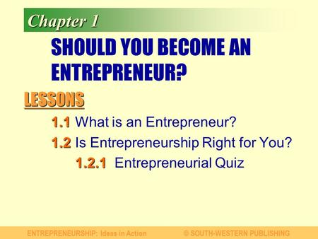 LESSONS ENTREPRENEURSHIP: Ideas in Action© SOUTH-WESTERN PUBLISHING Chapter 1 SHOULD YOU BECOME AN ENTREPRENEUR? 1.1 1.1What is an Entrepreneur? 1.2 1.2Is.