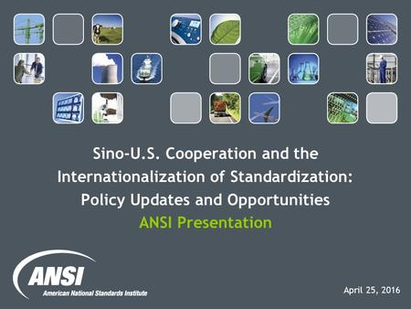 Sino-U.S. Cooperation and the Internationalization of Standardization: Policy Updates and Opportunities ANSI Presentation April 25, 2016.