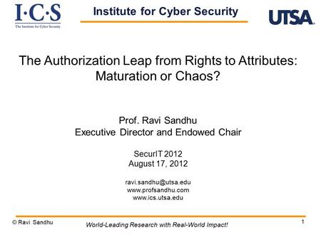 1 The Authorization Leap from Rights to Attributes: Maturation or Chaos? Prof. Ravi Sandhu Executive Director and Endowed Chair SecurIT 2012 August 17,
