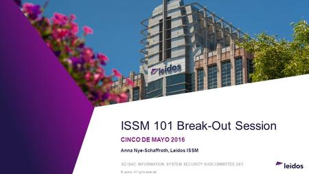 © Leidos. All rights reserved. ISSM 101 Break-Out Session CINCO DE MAYO 2016 Anna Nye-Schaffroth, Leidos ISSM SD ISAC INFORMATION SYSTEM SECURITY SUBCOMMITTEE.