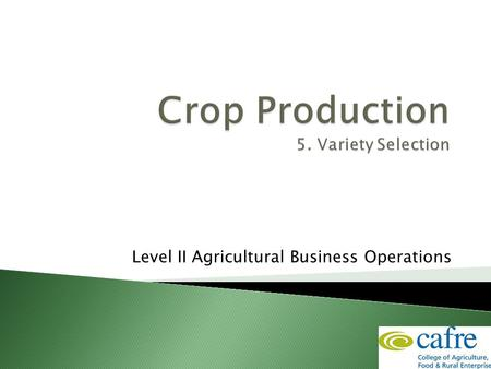 Level II Agricultural Business Operations.  Choose variety to suit the conditions:  Factors to consider ◦ Location ◦ Soil type ◦ Growing conditions.