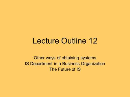 Lecture Outline 12 Other ways of obtaining systems IS Department in a Business Organization The Future of IS.