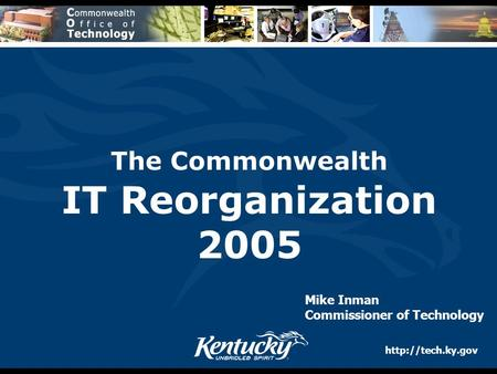 The Commonwealth IT Reorganization 2005 Mike Inman Commissioner of Technology.